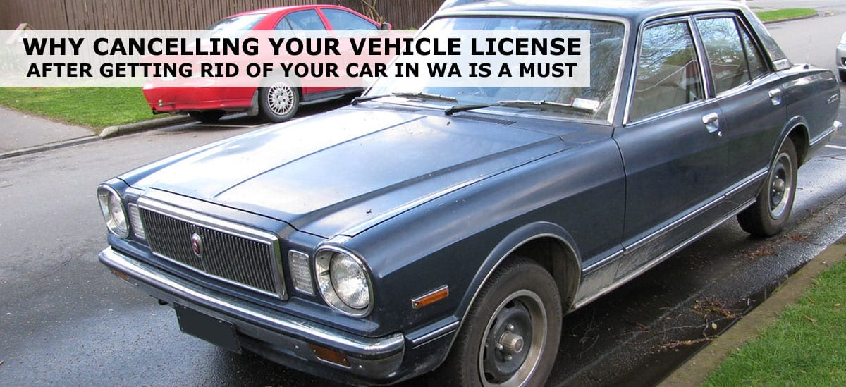 Why Cancelling Your Vehicle License After Getting Rid Of Your Car In WA Is A Must
